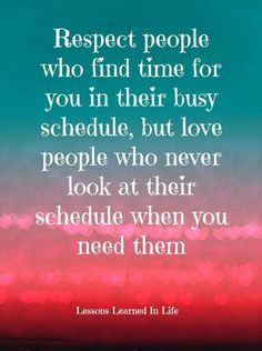 Respect people who find time for you...
