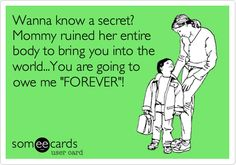 Wanna know a secret? Mommy ruined her entire body to bring you into the world...You are going to owe me 'FOREVER'!