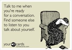 Talk to me when you're ready for a conversation. Find someone else to listen to you talk about yourself.