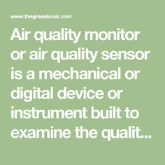 Air quality monitor or air quality sensor is a mechanical or digital device or instrument built to examine the quality of indoor and outdoor air applications and ozone monitoring and control. This equipment checks if air quality standards are met in certain areas especially in industrial workspaces and private to public facilities providing reliable information about the value of atmosphere for safety and security.