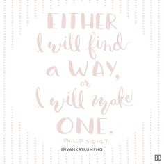 """""""Either I will find a way, or I will make one"""" -Phillip Sidney"""