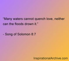 Many waters cannot quench love, neither can the floods drown it.    - Song of Solomon 8:7