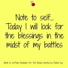 Note to self… Today I will look for the blessings in the midst of my battles