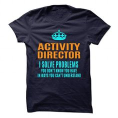 ACTIVITY DIRECTOR SOLVE PROBLEMS YOU DON'T KNOW YOU HAVE T Shirts, Hoodies, Sweatshirts. BUY NOW ==►…