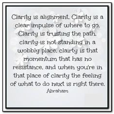 Clarity is alignment. Clarity is a clear impulse of where to go. Clarity is trusting the path, clarity is not standing in a wobbly place, clarity is that momentum that has no resistance, and when you're in that place of clarity, the feeling of what to do next is right there. Abraham-Hicks Quotes (AHQ2990) #clarity #path #resistance #alignment