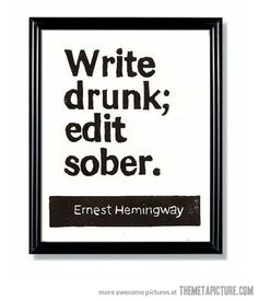 Hemingway's words of wisdom...apparently it worked for him. Can't argue with success.