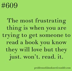 The most frustrating thing is when you are trying to get someone to read a book you know they will love but they just. won't. read. it.