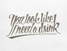 You look like I need a drink.