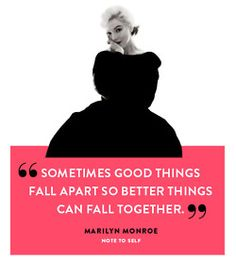 """""""Sometimes good things fall apart so better things can fall together"""" - Marilyn Monroe"""