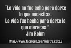 La vida no fue echa para darte lo que necesitas, La vida fue hecha para darte lo que mereces. Jim Rohm