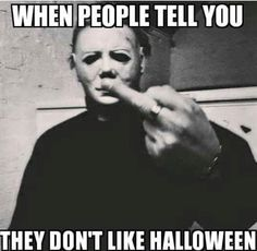 When people tell you they don't like Halloween! Who the hell doesn't like Halloween?!?!