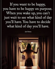 Type YES if you agree.  If you want to be happy you have to be happy on purpose. When you wake up you can't just wait to see what kind of day you'll have. You have to decide what kind of day you'll have. - Joel Osteen #powerofpositivity  #inspirationalquotes #quotes #positivethinking #inspiration #motivation #quotesoftheday #instaquotes #sayings #words#quotation #motivationalquotes #lifequotes #qotd #quotestagram #lifecoach #inspire #positivity #positivethoughts #life #like #love #follow