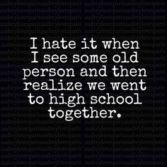 I hate it when I see some old person and then realize we went to high school together.