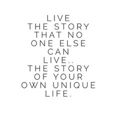 Live the story that no one else can live, the story of your own unique life.
