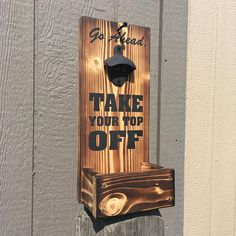 Beer bottle opener Take Your Top Off with cap catcher torched wood and painted lettering Torch Wood, Beer Caddy, Alcohol Signs, Black Pipe, Beer Bottle Opener, Bottle Top, Porch Signs, Painted Letters, Wood Pallets