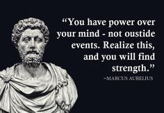You have power over your mind - not outside events. Realiz this, and you will find strenght. - Marcus Aurelius