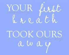Your First Breath Took Ours Away printable   quote for nursery.    Going on the wall in Grandparents house spare room..for   our kids and grandchild(ren)