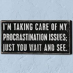 I'm taking care of my procrastination issues. You just wait and see! #humor