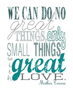 """""""We can do no great things, only small things with great love."""" Mother Teresa"""