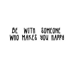 Be with someone who makes you happy.