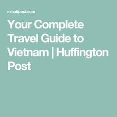 Your Complete Travel Guide to Vietnam | Huffington Post
