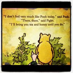 """I don't feel very much like Pooh today,"" said Pooh. ""There there,"" said Piglet. ""I'll bring you tea and honey until you do. Milne, Winnie-the-Pooh Winnie The Pooh Quotes, Winnie The Pooh Friends, Piglet Quotes, Have A Nice Afternoon, Pooh Bear, My Tea, Disney Quotes, Picture Quotes, Make Me Smile"