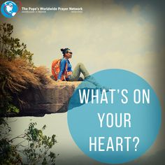 """As a Worldwide Prayer Network, we want to know """"What's on YOUR heart?"""" Please comment below with a prayer intention that is on YOUR heart. We ask everyone to pray for each other's intentions. Let us pray this week for:"""
