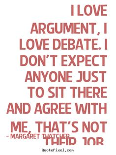 I love argument; I love debate. Who ever learned from a yes man or woman?