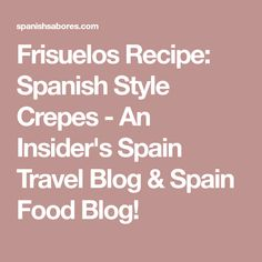 Frisuelos Recipe: Spanish Style Crepes - An Insider's Spain Travel Blog & Spain Food Blog!