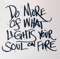 Do more of what lights your soul on fire