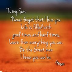 son quotes from mom: To my son; Never forget that i love you life is filled with good times and hard times. Learn from everything you can be the great man i know you can be. Mother Son Quotes, Mom Quotes, Family Quotes, Great Quotes, Life Quotes, Inspirational Quotes, Quotes To My Son, Mother To Son, Kid Sayings
