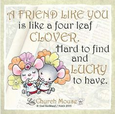 ❀❀❀ A Friend Like You is like a four leaf Clover. Hard to find and Lucky to have. Amen...Little Church Mouse 4 Nov. 2015 ❀❀❀