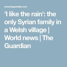 'I like the rain': the only Syrian family in a Welsh village | World news | The Guardian