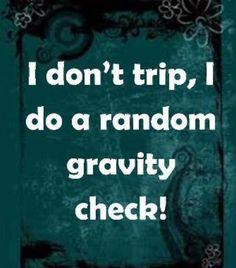 I don't trip, I do a random gravity check!