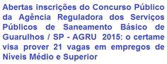 A Agência Reguladora dos Serviços Públicos de Saneamento Básico de Guarulhos - AGRU / SP, faz saber da abertura de Concurso Público visando o preenchimento de 21 (vinte e uma) vagas em empregos que requerem escolaridade em Níveis Médio e Superior. Os salários previstos podem ir de R$ 1.838,38 a R$ 4.914,27, com jornada semanal de trabalho de 40 horas.