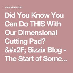 Did You Know You Can Do THIS With Our Dimensional Cutting Pad? / Sizzix Blog - The Start of Something You