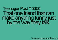 Teenager Post #5350: That one friend that  can make anything funny just by the way they talk.