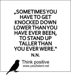 SOMETIMES YOU HAVE TO GET KNOCKED DOWN LOWER THAN YOU HAVE EVER BEEN, TO STAND UP TALLER THAN YOU EVER WERE. #quoteoftheday #bestoftheday #amazing #awesome #style #picoftheday #hope #wahrheit #tgif #statement #love #live #laugh #learn #wahrheit #behappy #inspiration #motivation #thinkpositive #thinkahead #thinkbig #yes