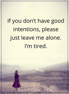hurt quotes If you don't have good intentions, please just leave me alone. I'm tired.