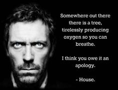 Just a few of the many wise words from Dr. House.