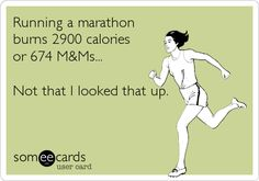 Running a marathon burns 2900 calories or 674 MMs. Not that I looked that up.