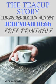 The teacup story. A parable based on Jeremiah An inspirational story and free printable to read at your next tea party or gathering. A beautiful bible verse how our creator molds us. He is the potter and we are the clay.