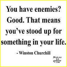 You have enemies? Good. That means you've stood up for something in your life. - Winston Churchill