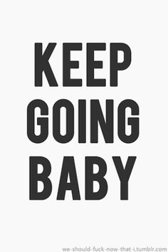 keep going baby <3