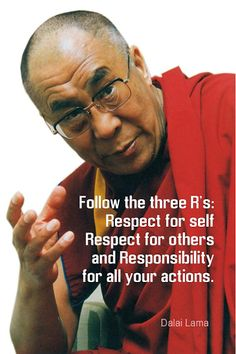 Follow the three R's: respect for self, respect for others, and responsibility for all your actions. -Dalai Lama