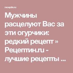 Мужчины расцелуют Вас за эти огурчики: редкий рецепт » Рецептин.ru - лучшие рецепты для приготовления!