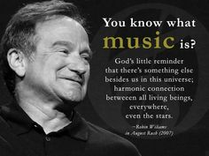 "•♪♫• ""You know what MUSIC is?  God's little reminder that there's something else besides us in this universe; harmonic conversation between all living beings, everywhere, even the stars."" ☆☆ ~Robin Williams R.I.P."
