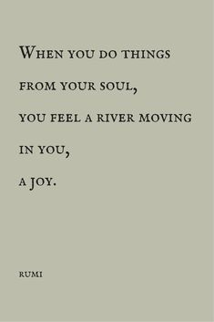"""""""When you do things from your soul, you feel a river moving in you, a joy."""" ―…"""