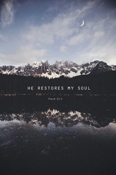 """He restores my soul."" Psalm 23:3"