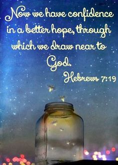 """""""Now we have confidence in a better hope, through which we draw near to God."""" Hebrews 7:19"""